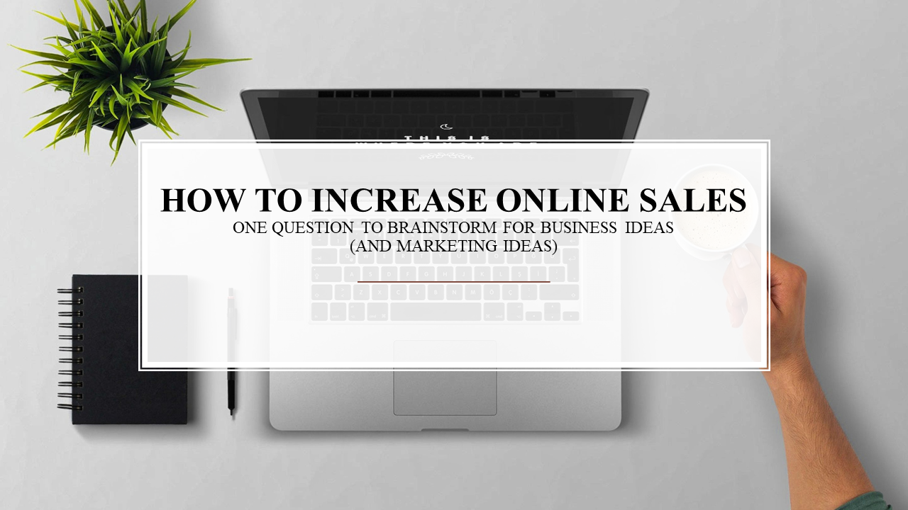 How to Increase Online Sales - How to Brainstorm for Business Ideas (and marketing ideas)
